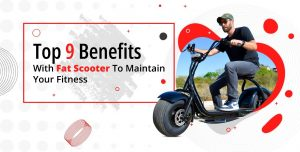 Top 9 Benefits With Fat Scooter To Maintain Your Fitness